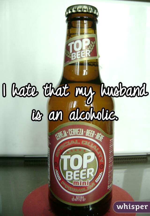 I hate that my husband is an alcoholic.