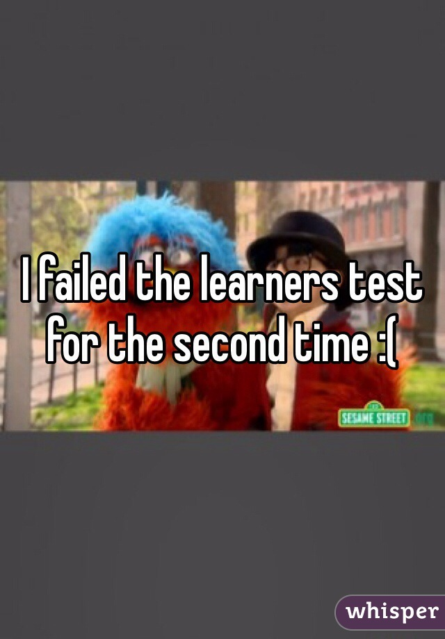 I failed the learners test for the second time :(
