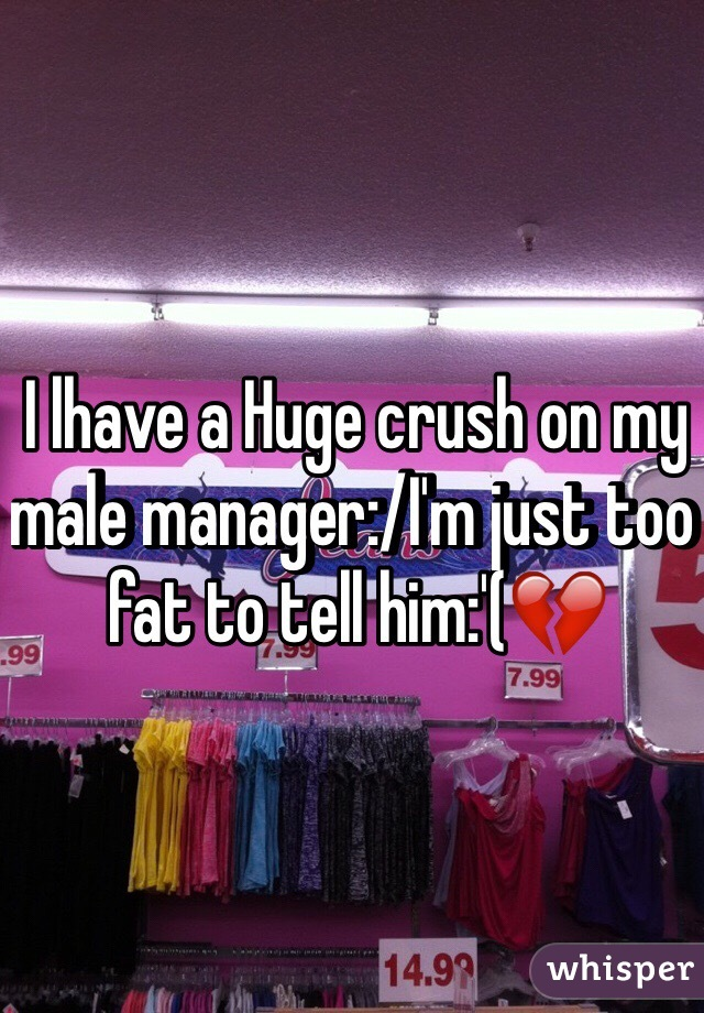 I lhave a Huge crush on my male manager:/I'm just too fat to tell him:'(💔