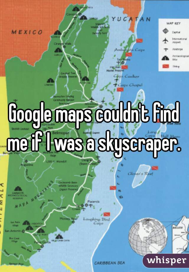 Google maps couldn't find me if I was a skyscraper.