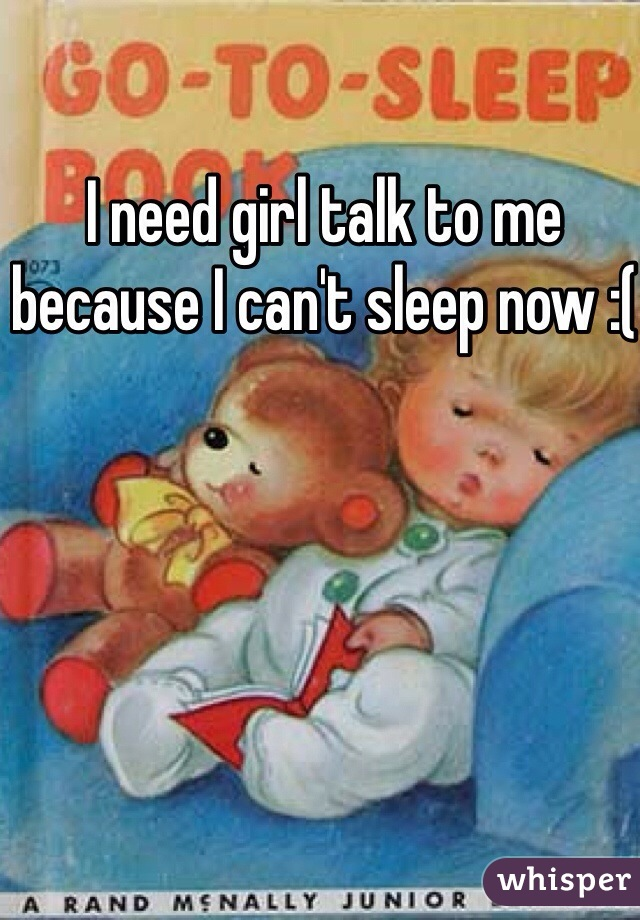 I need girl talk to me because I can't sleep now :(