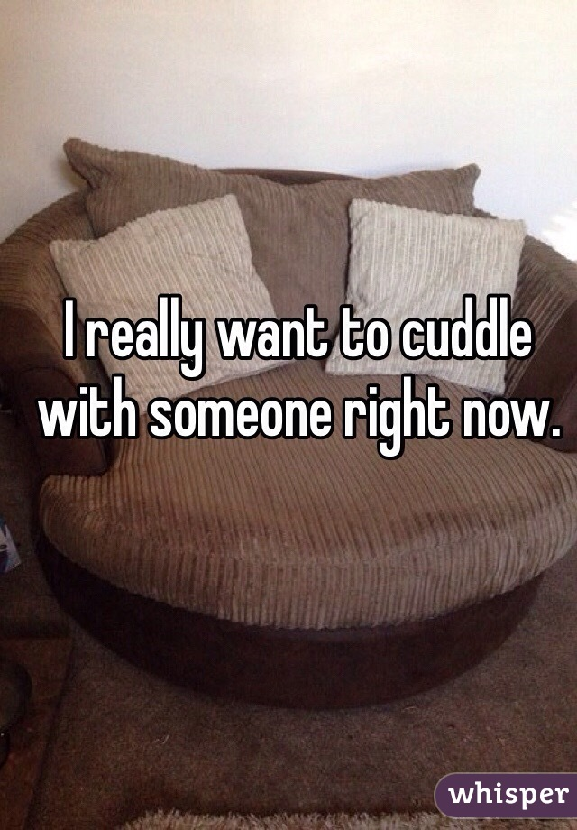 I really want to cuddle with someone right now.