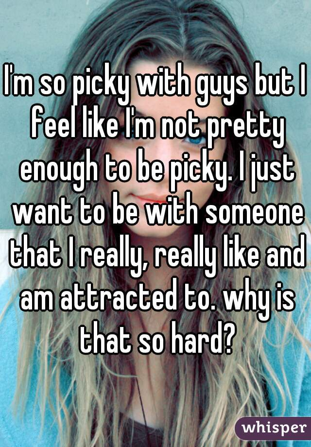 I'm so picky with guys but I feel like I'm not pretty enough to be picky. I just want to be with someone that I really, really like and am attracted to. why is that so hard?