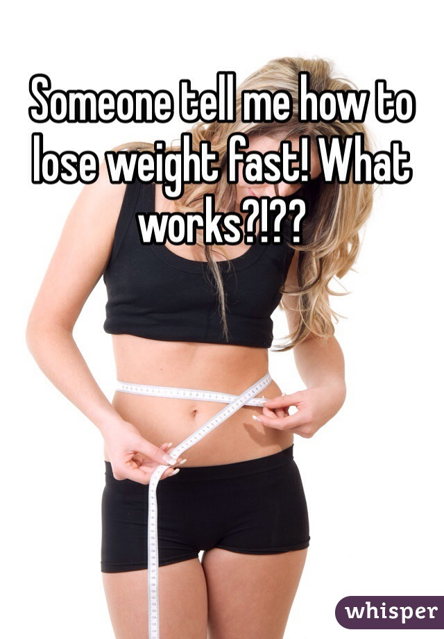 Someone tell me how to lose weight fast! What works?!??