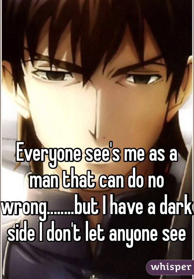 Everyone see's me as a man that can do no wrong........but I have a dark side I don't let anyone see
