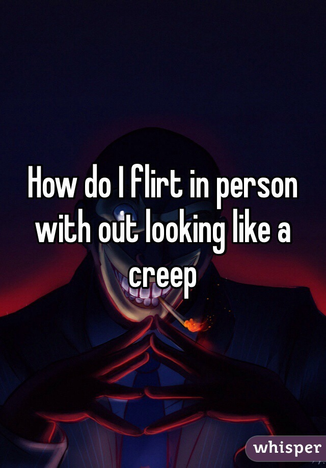 How do I flirt in person with out looking like a creep