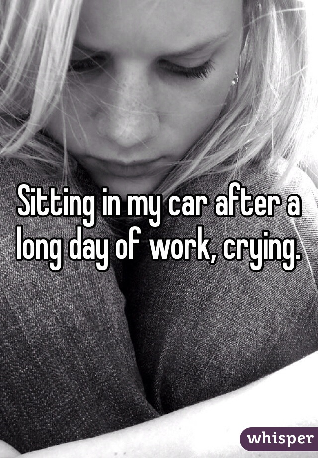 Sitting in my car after a long day of work, crying.