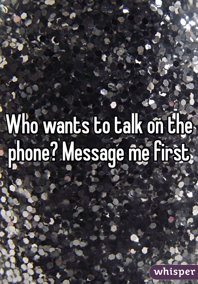 Who wants to talk on the phone? Message me first