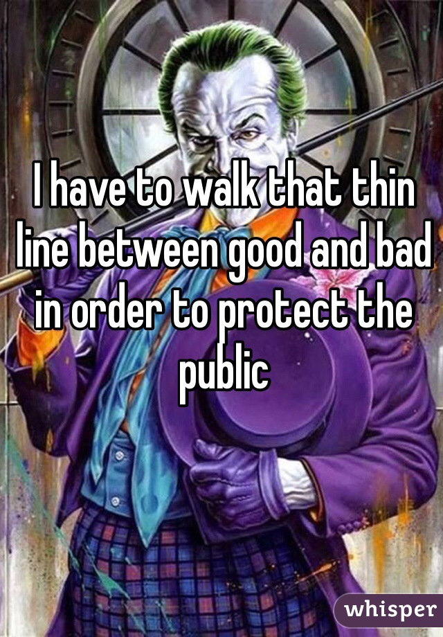 I have to walk that thin line between good and bad in order to protect the public