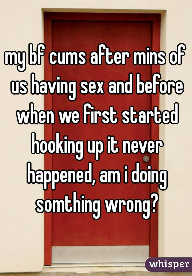 my bf cums after mins of us having sex and before when we first started hooking up it never happened, am i doing somthing wrong?