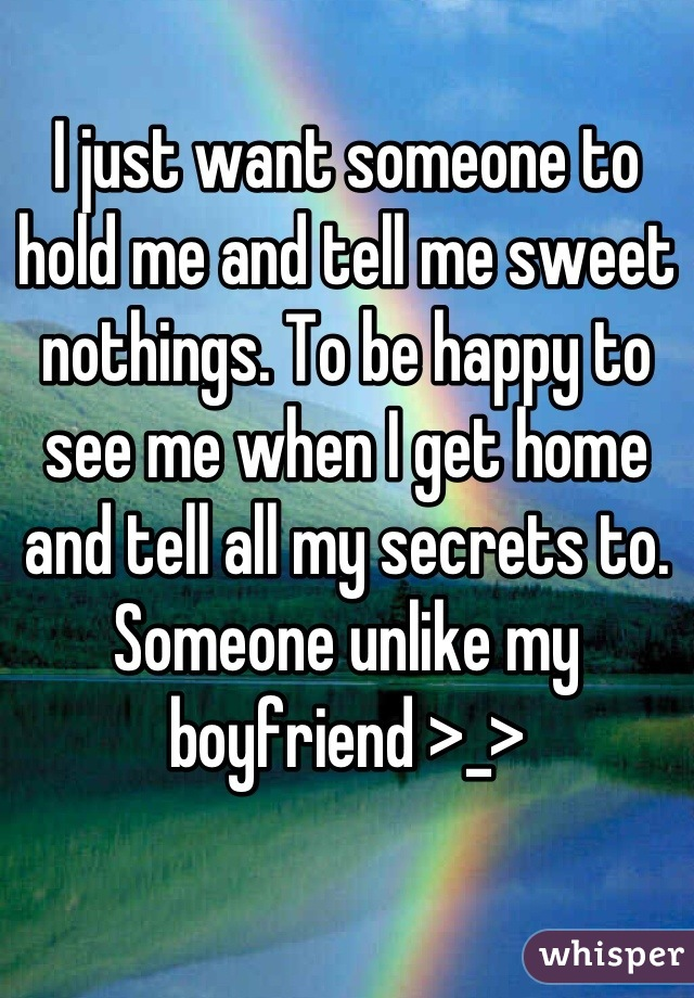 I just want someone to hold me and tell me sweet nothings. To be happy to see me when I get home and tell all my secrets to. Someone unlike my boyfriend >_>