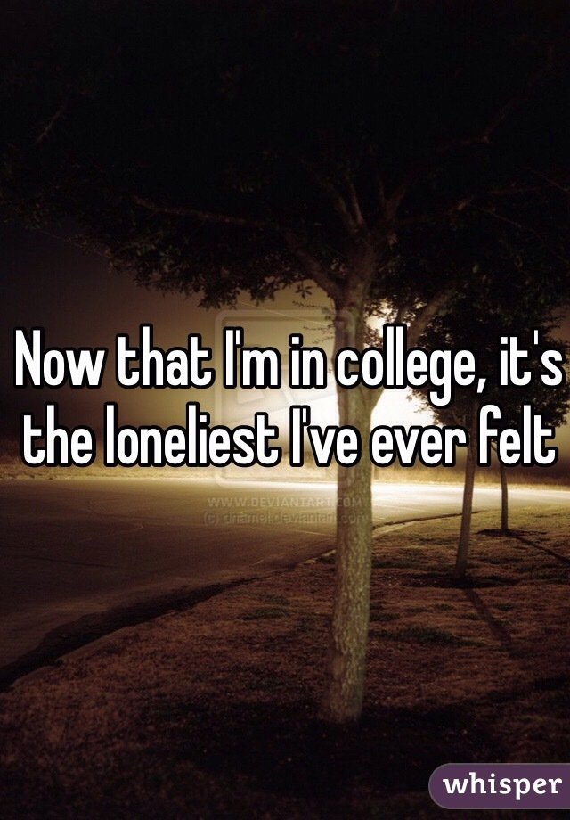 Now that I'm in college, it's the loneliest I've ever felt