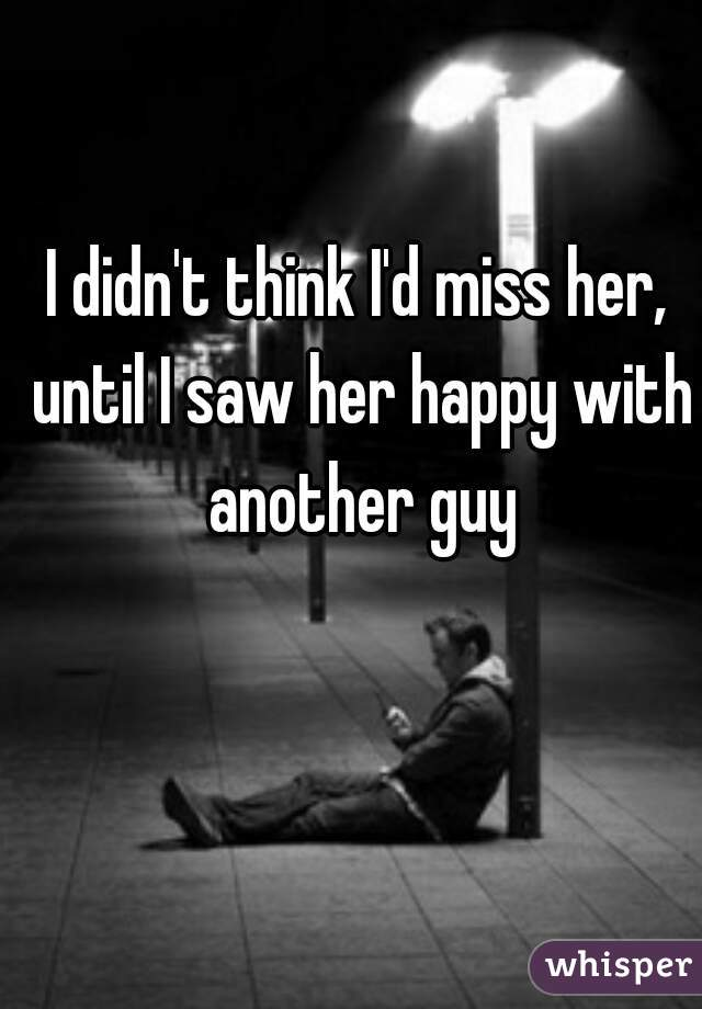 I didn't think I'd miss her, until I saw her happy with another guy
