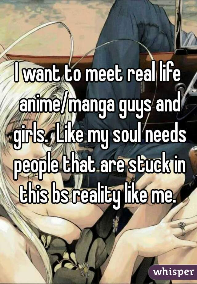 I want to meet real life anime/manga guys and girls.  Like my soul needs people that are stuck in this bs reality like me.