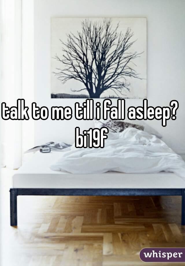 talk to me till i fall asleep?  bi19f