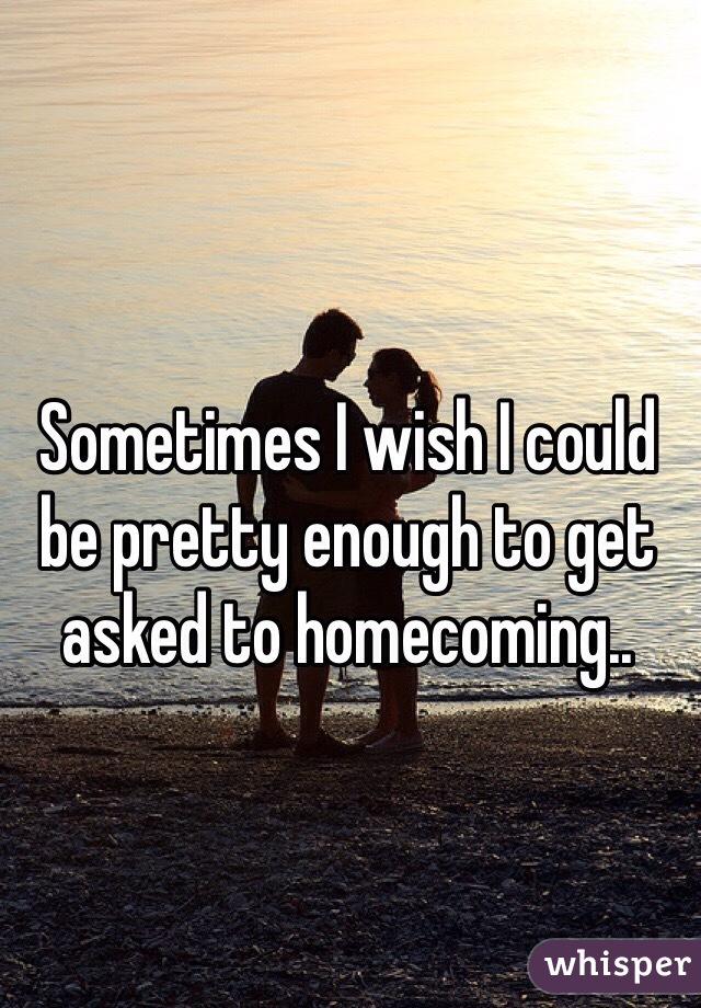 Sometimes I wish I could be pretty enough to get asked to homecoming..