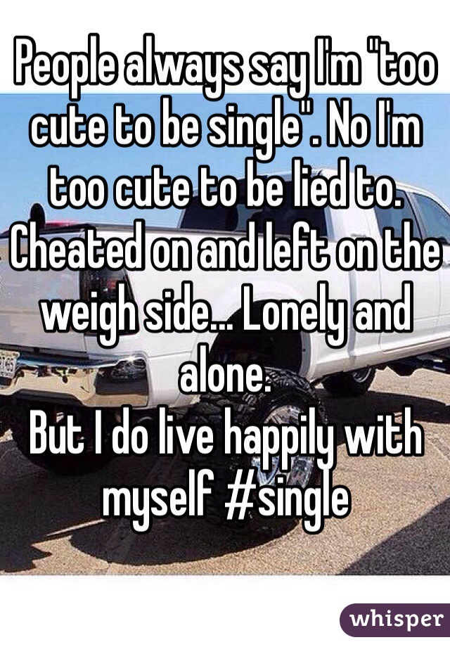 "People always say I'm ""too cute to be single"". No I'm too cute to be lied to. Cheated on and left on the weigh side... Lonely and alone.  But I do live happily with myself #single"