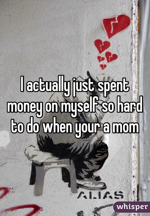 I actually just spent money on myself so hard to do when your a mom