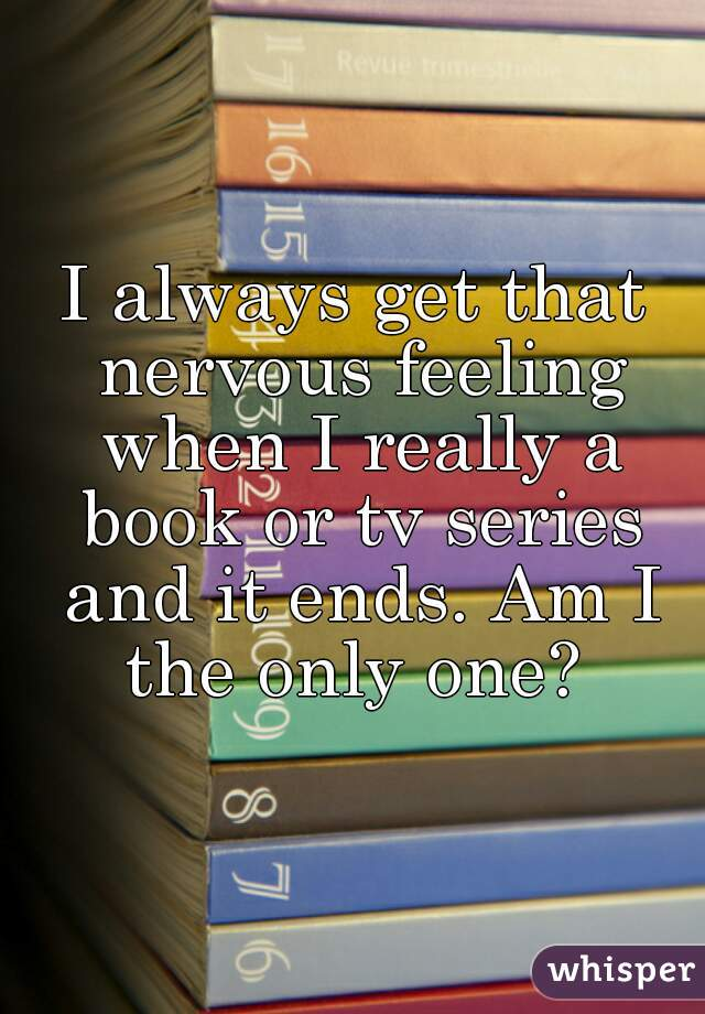 I always get that nervous feeling when I really a book or tv series and it ends. Am I the only one?
