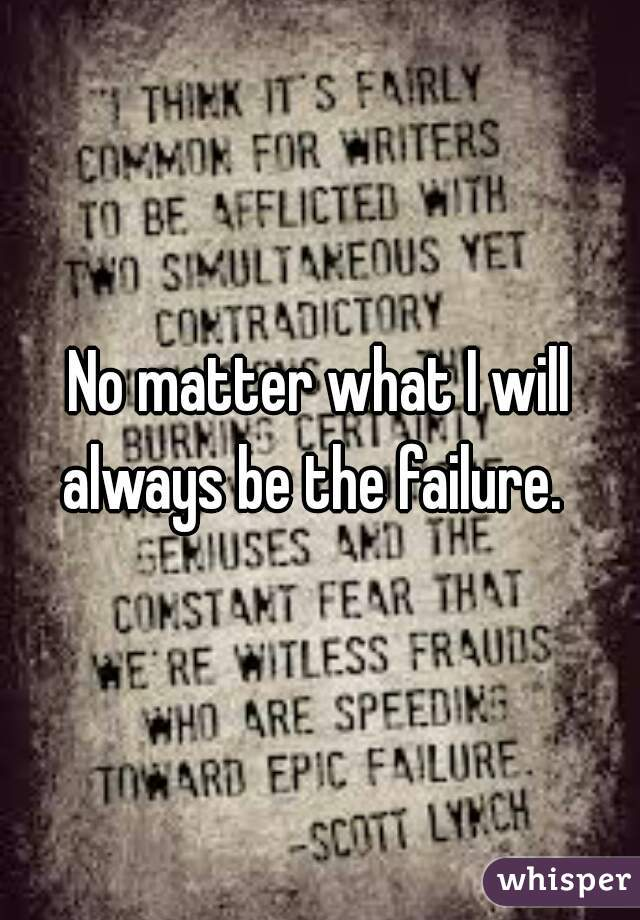 No matter what I will always be the failure.