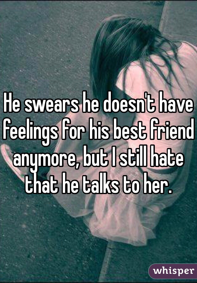 He swears he doesn't have feelings for his best friend anymore, but I still hate that he talks to her.