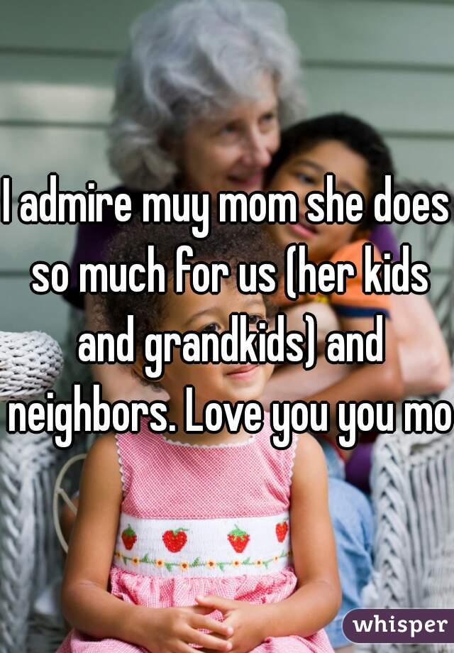 I admire muy mom she does so much for us (her kids and grandkids) and neighbors. Love you you mom