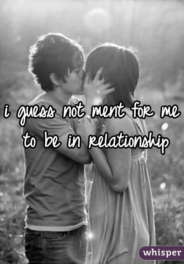 i guess not ment for me to be in relationship