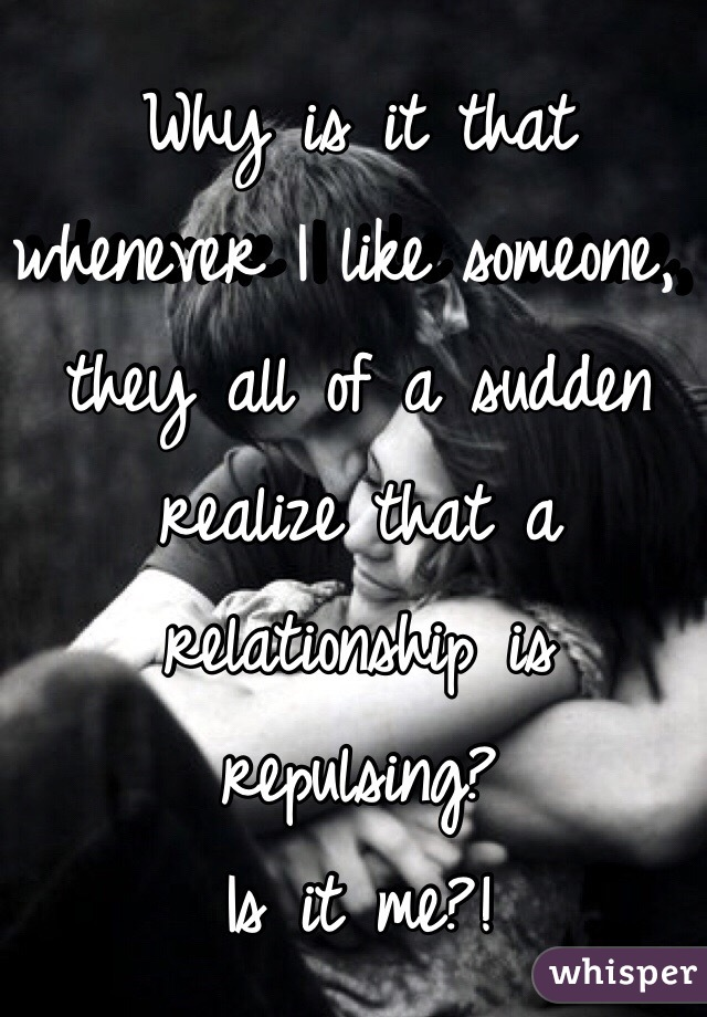 Why is it that whenever I like someone, they all of a sudden realize that a relationship is repulsing? Is it me?!