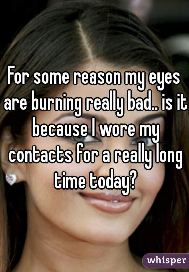 For some reason my eyes are burning really bad.. is it because I wore my contacts for a really long time today?