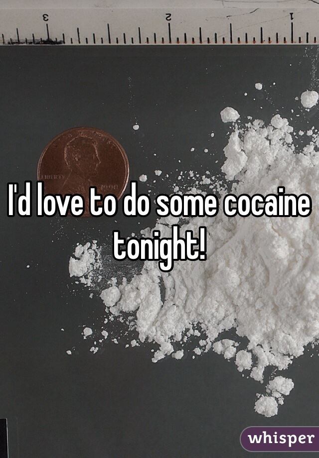 I'd love to do some cocaine tonight!