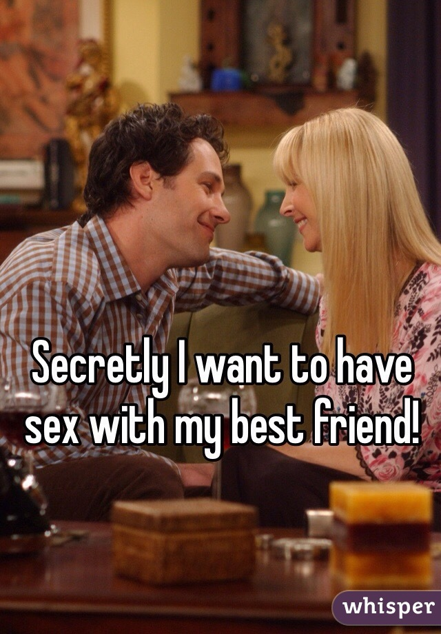Secretly I want to have sex with my best friend!