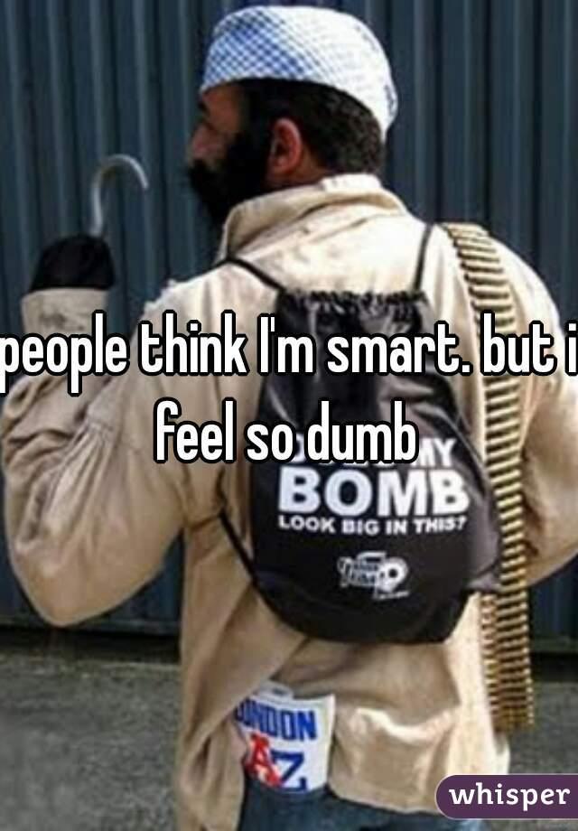 people think I'm smart. but i feel so dumb
