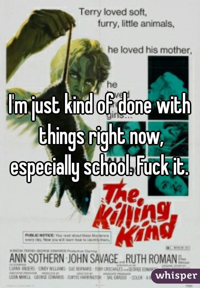 I'm just kind of done with things right now, especially school. Fuck it.