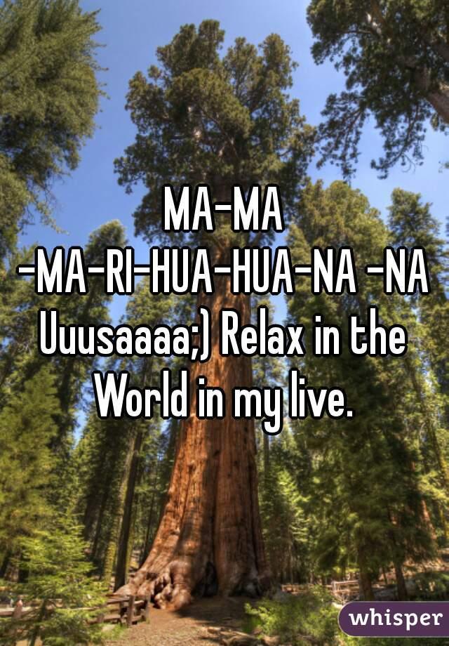MA-MA -MA-RI-HUA-HUA-NA -NA   Uuusaaaa;) Relax in the World in my live.