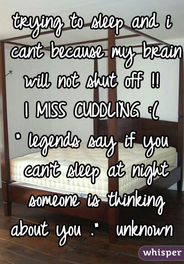 "trying to sleep and i cant because my brain will not shut off !!   I MISS CUDDLING :(  "" legends say if you can't sleep at night someone is thinking about you .""  unknown"