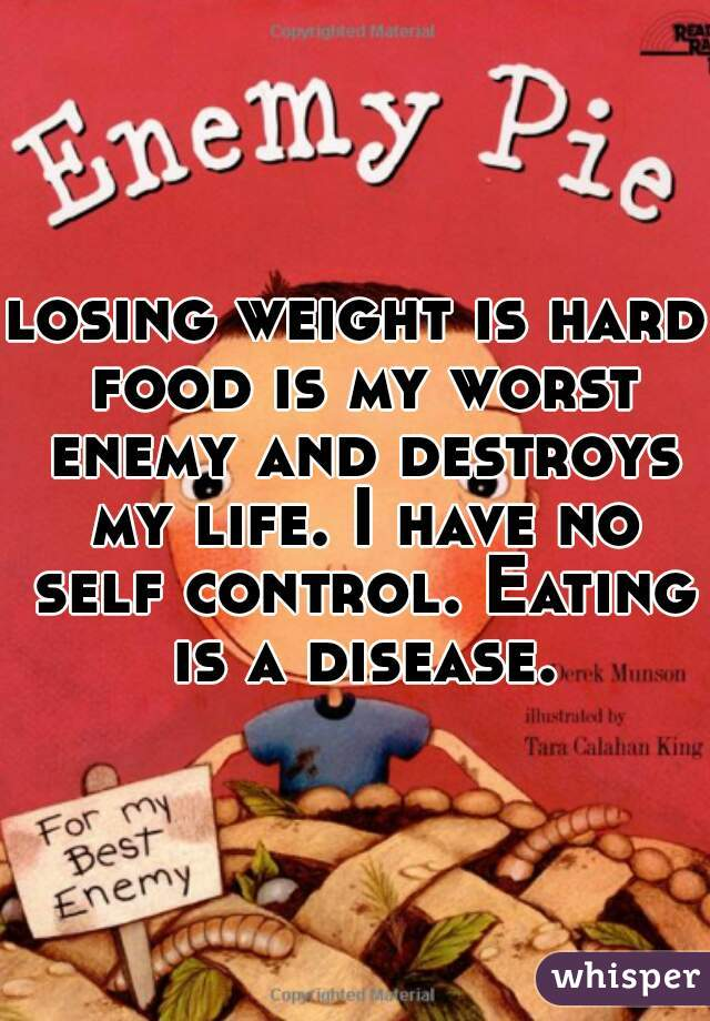 losing weight is hard food is my worst enemy and destroys my life. I have no self control. Eating is a disease.