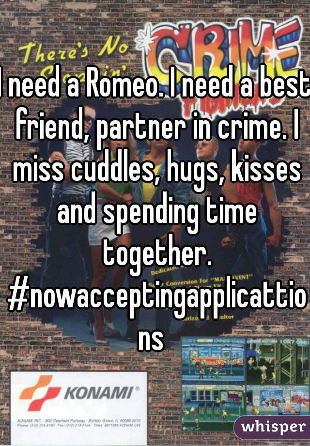 I need a Romeo. I need a best friend, partner in crime. I miss cuddles, hugs, kisses and spending time together. #nowacceptingapplicattions