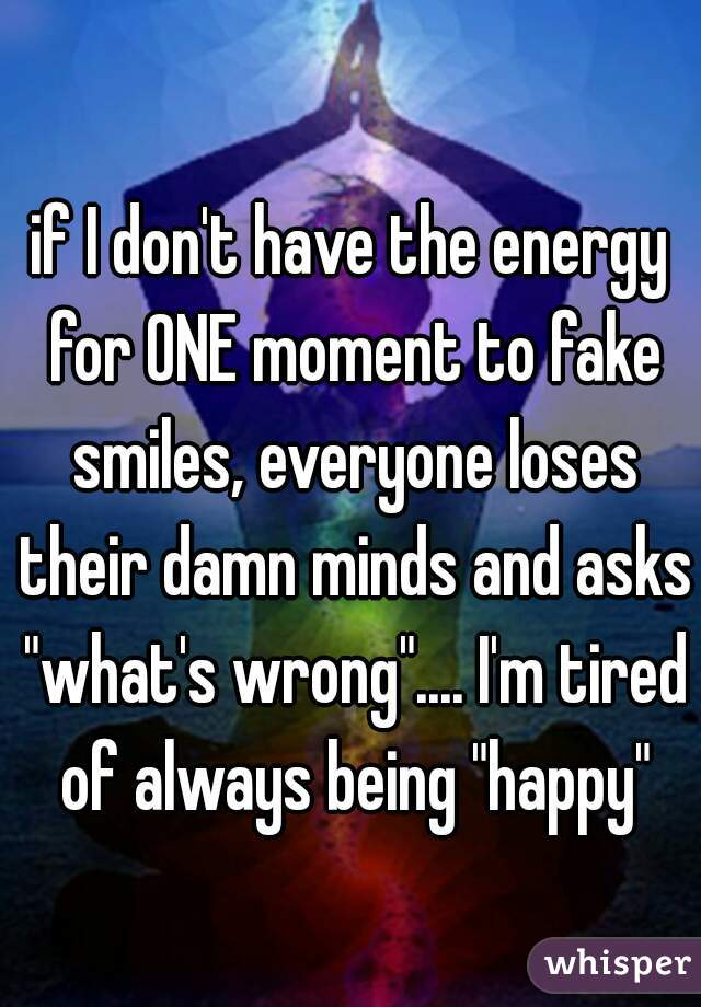 "if I don't have the energy for ONE moment to fake smiles, everyone loses their damn minds and asks ""what's wrong"".... I'm tired of always being ""happy"""
