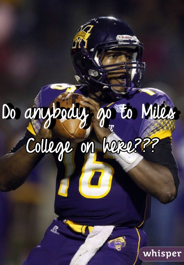 Do anybody go to Miles College on here???
