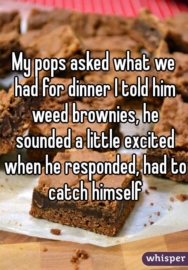 My pops asked what we had for dinner I told him weed brownies, he sounded a little excited when he responded, had to catch himself