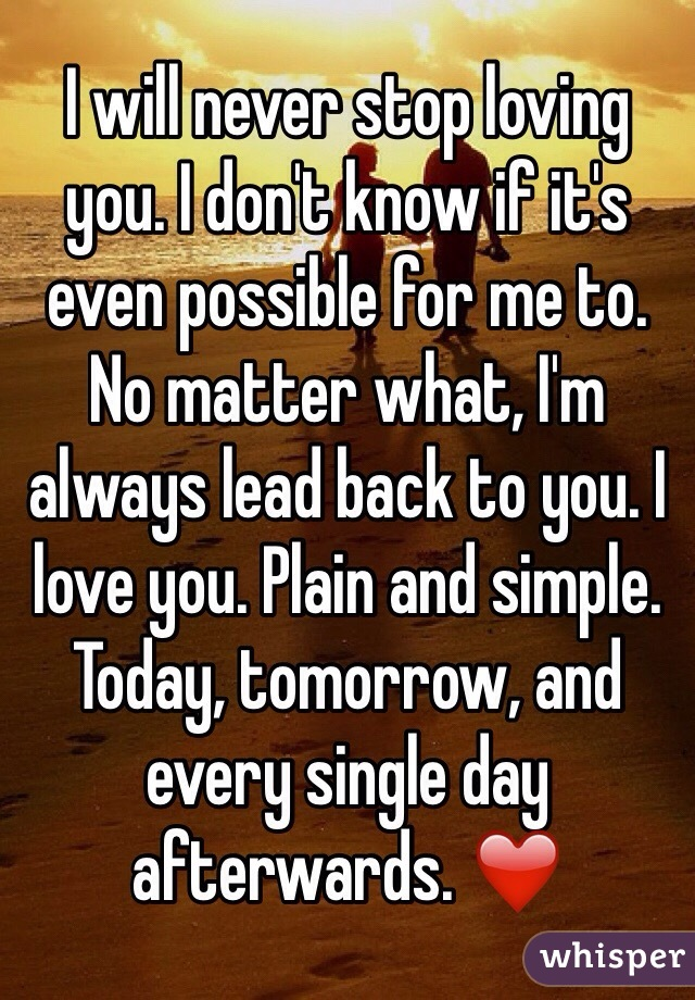 I will never stop loving you. I don't know if it's even possible for me to. No matter what, I'm always lead back to you. I love you. Plain and simple. Today, tomorrow, and every single day afterwards. ❤️