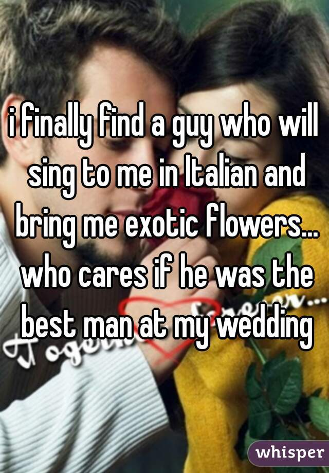 i finally find a guy who will sing to me in Italian and bring me exotic flowers... who cares if he was the best man at my wedding