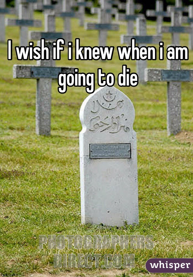 I wish if i knew when i am going to die