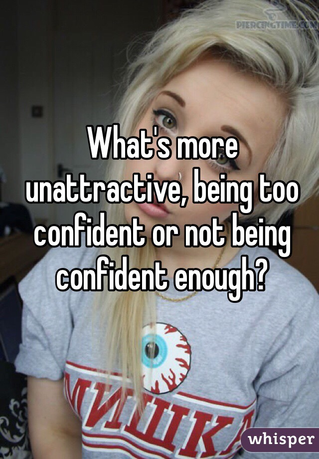 What's more unattractive, being too confident or not being confident enough?