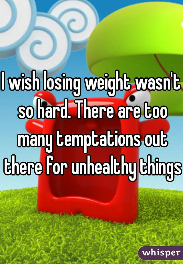 I wish losing weight wasn't so hard. There are too many temptations out there for unhealthy things.