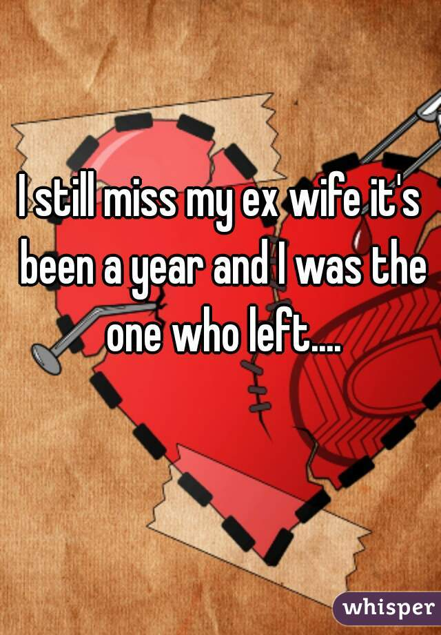 I still miss my ex wife it's been a year and I was the one who left....
