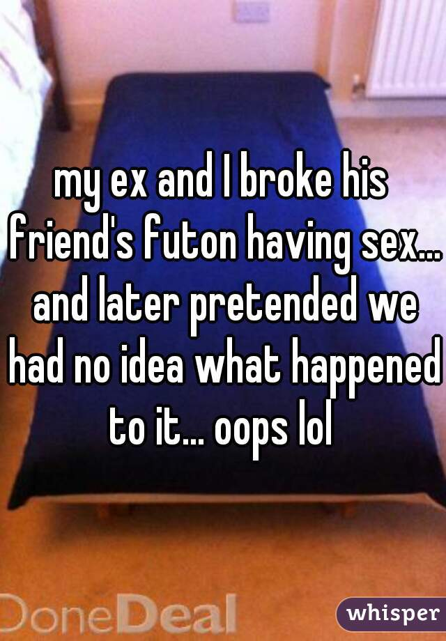 my ex and I broke his friend's futon having sex... and later pretended we had no idea what happened to it... oops lol