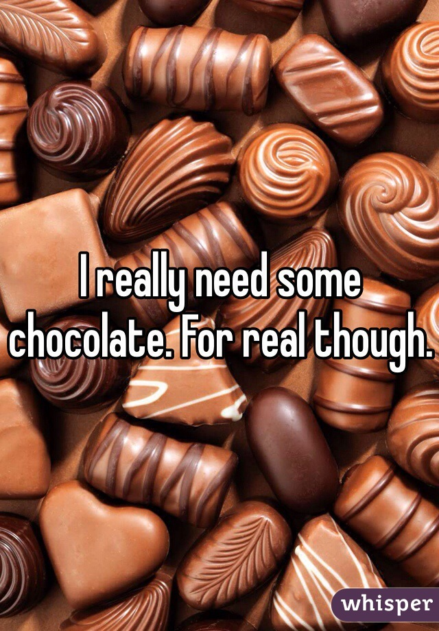 I really need some chocolate. For real though.