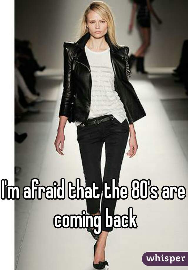 I'm afraid that the 80's are coming back