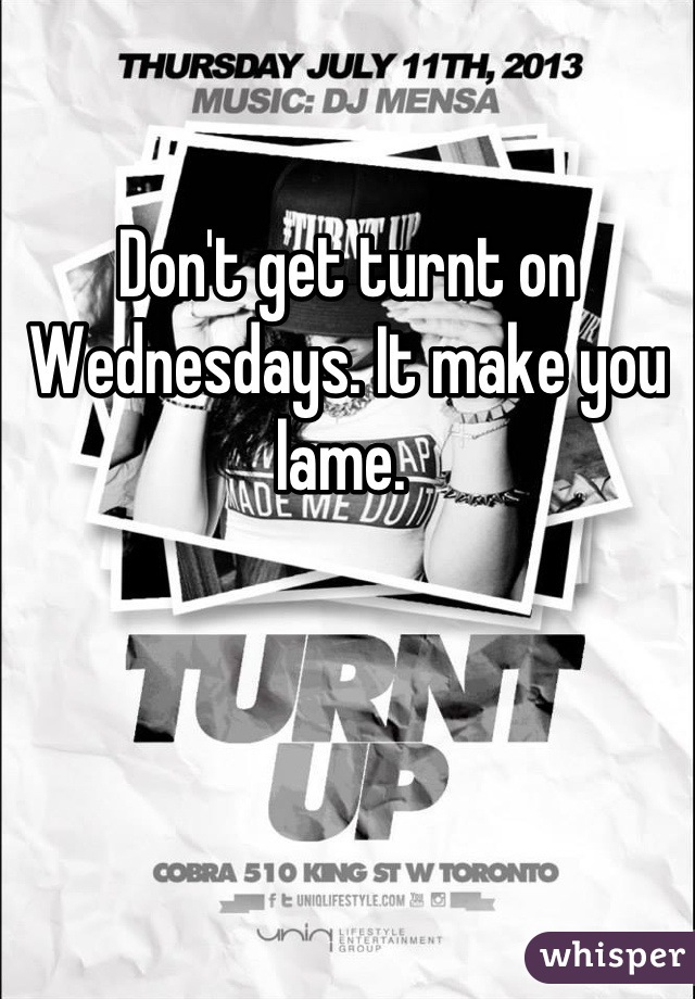 Don't get turnt on Wednesdays. It make you lame.